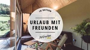 11 schöne Unterkünfte in Bayern für einen Urlaub mit Freunden